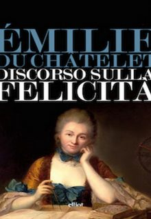 Il discorso sulla felicità è un saggio di Emilie Du Chatelet pubblicato da Elliot nella collana Lampi nel febbraio 2015 ISBN 9788861928299