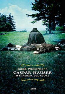 Caspar Hauser o l'inerzia del cuore è un libro di Jakob Wassermann pubblicato da Elliot nel giugno 2015