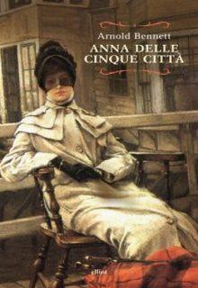 Anna delle Cinque Città è un romanzo di Arnold Bennett pubblicato da Elliot nel gennaio 2016 nella collana Raggi ISBN 9788869930454