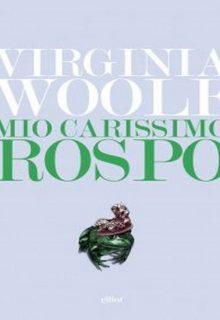 Mio carissimo rospo è una raccolta di epistole di Virginia Woolf pubblicata da Elliot nella collana Lampi nel febbraio 2016 ISBN 9788869930485