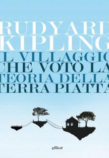 Il villaggio che votò la teoria della terra piatta è un libro di Rudyard Kipling pubblicato da Elliot nella collana Lampi nel mese di aprile 2016 ISBN 9788869930997