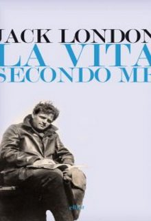 La vita secondo me e altri scritti è un libro di Jack London pubblicato da Elliot nel luglio 2016 nella collana Lampi
