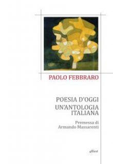 Poesia d'oggi. Un'antologia italiana è una raccolta di Paolo Febbraro pubblicata da Elliot nella collana Poesia nel settembre 2016 ISBN 9788869931802