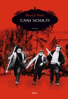 Cani sciolti è un romanzo di Renzo Paris pubblicato da Elliot nella collana Scatti nell'ottobre 2016