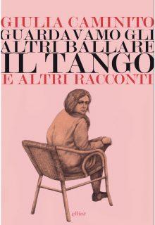 Guardavamo gli altri ballare il tango è una raccolta di racconti di Giulia Caminito pubblicata da elliot nella collana Lampi nel maggio 2017