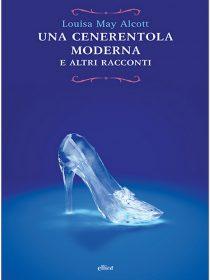 Una cenerentola moderna è una raccolta di racconti di Louisa May Alcott pubblicata da elliot nel maggio 2017 nella collana raggi